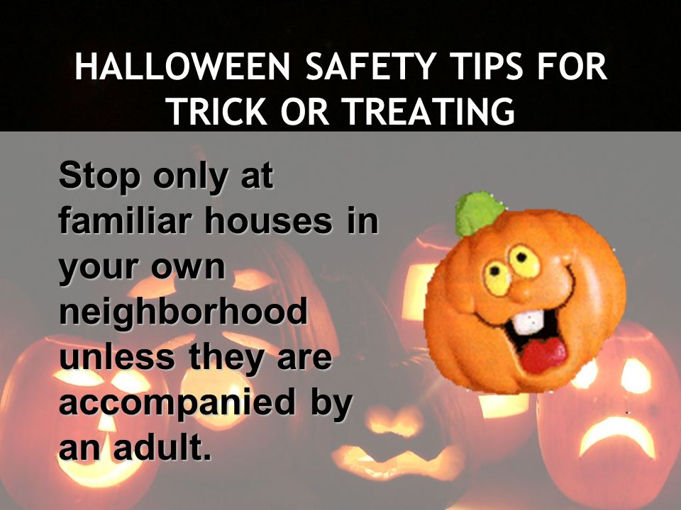 HALLOWEEN SAFETY TIPS FOR TRICK OR TREATING Stop only at familiar houses in your own neighborhood unless they are accompanied by an adult.