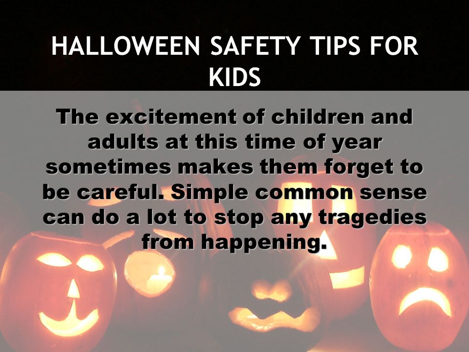 HALLOWEEN SAFETY TIPS FOR KIDS The excitement of children and adults at this time of year sometimes makes them forget to be careful. Simple common sen