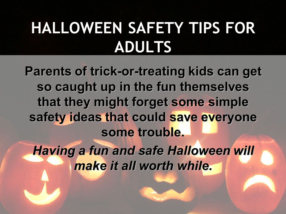 HALLOWEEN SAFETY TIPS FOR ADULTS Parents of trick-or-treating kids can get so caught up in the fun themselves that they might forget some simple safet