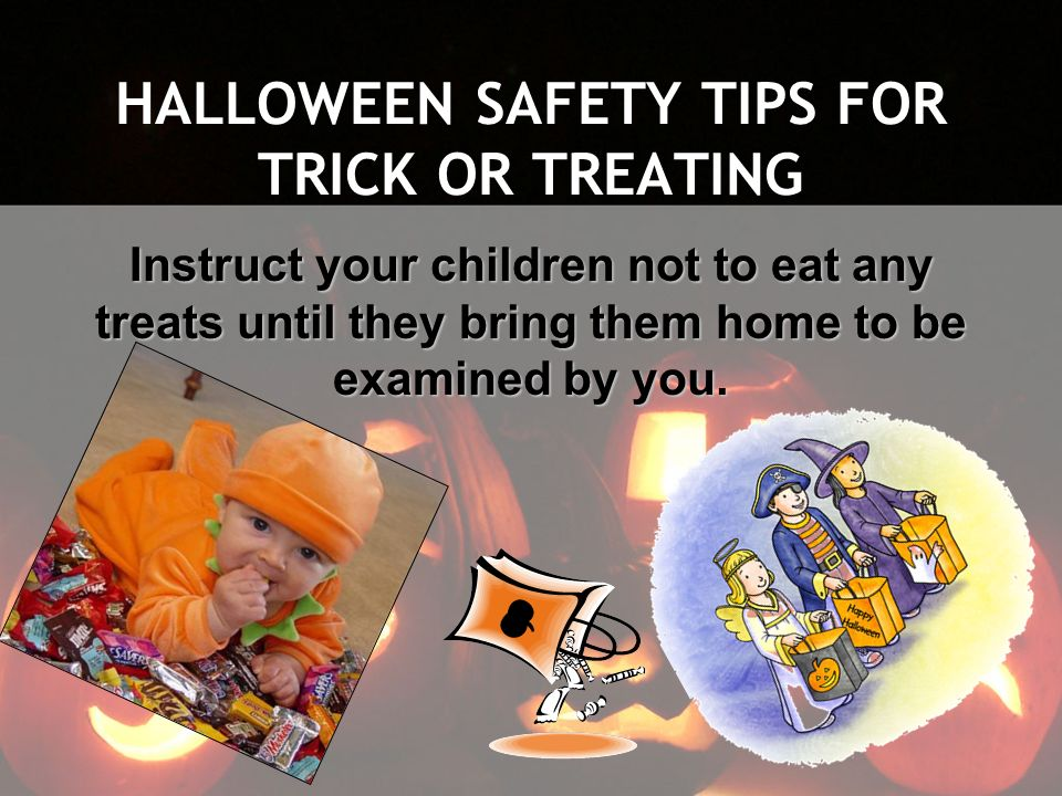 HALLOWEEN SAFETY TIPS FOR TRICK OR TREATING Instruct your children not to eat any treats until they bring them home to be examined by you.