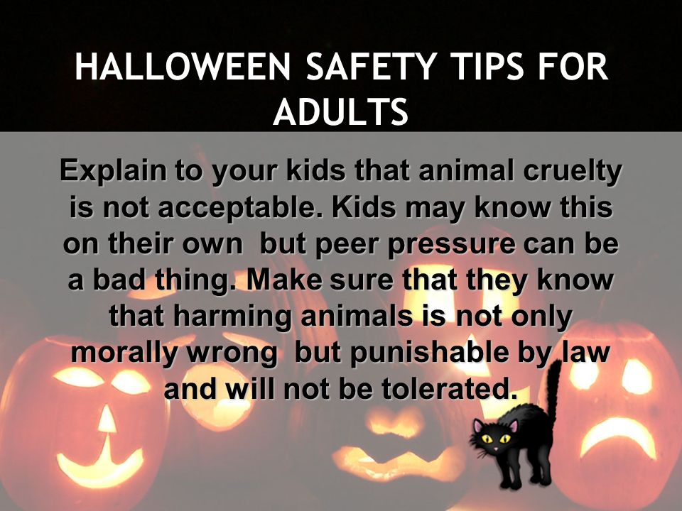 HALLOWEEN SAFETY TIPS FOR ADULTS Explain to your kids that animal cruelty is not acceptable. Kids may know this on their own but peer pressure can be