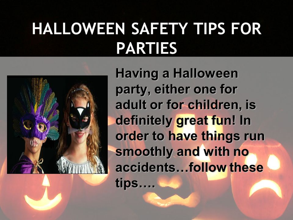 HALLOWEEN SAFETY TIPS FOR PARTIES Having a Halloween party, either one for adult or for children, is definitely great fun! In order to have things run