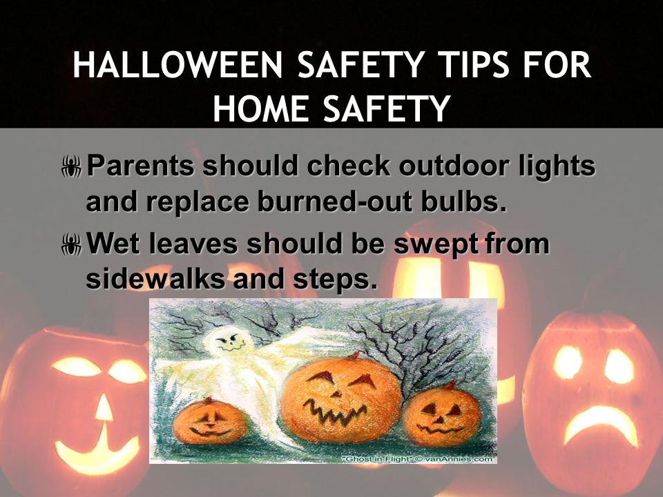 HALLOWEEN SAFETY TIPS FOR HOME SAFETY Parents should check outdoor lights and replace burned-out bulbs. Parents should check outdoor lights and replac