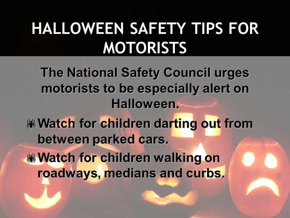 HALLOWEEN SAFETY TIPS FOR MOTORISTS The National Safety Council urges motorists to be especially alert on Halloween. Watch for children darting out fr
