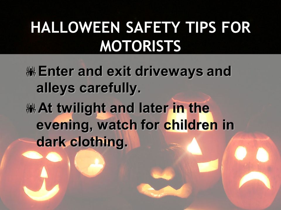HALLOWEEN SAFETY TIPS FOR MOTORISTS Enter and exit driveways and alleys carefully. Enter and exit driveways and alleys carefully. At twilight and late
