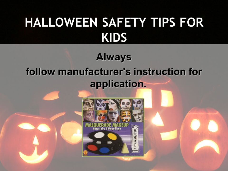 HALLOWEEN SAFETY TIPS FOR KIDS Always follow manufacturer's instruction for application.