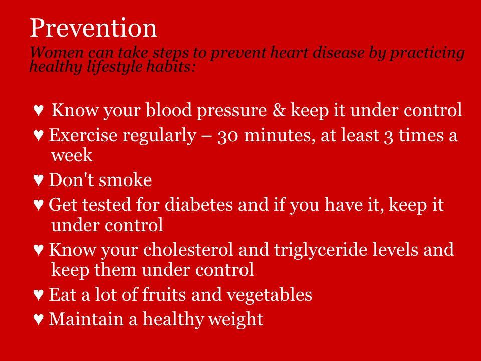 Prevention Women can take steps to prevent heart disease by practicing healthy lifestyle habits: Know your blood pressure & keep it under control Exer