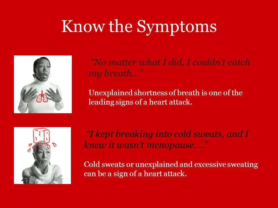 Know the Symptoms No matter what I did, I couldnt catch my breath… Unexplained shortness of breath is one of the leading signs of a heart attack. I ke
