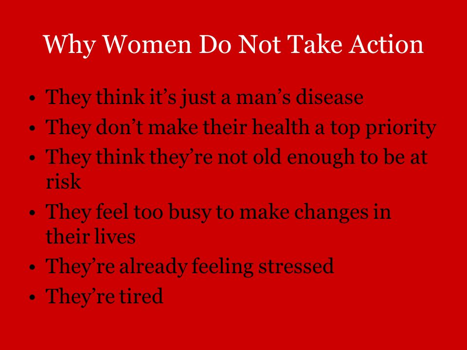 Why Women Do Not Take Action They think its just a mans disease They dont make their health a top priority They think theyre not old enough to be at r