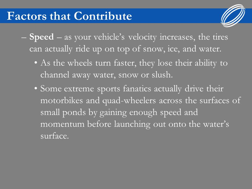 Factors that Contribute –Speed – as your vehicles velocity increases, the tires can actually ride up on top of snow, ice, and water. As the wheels tur