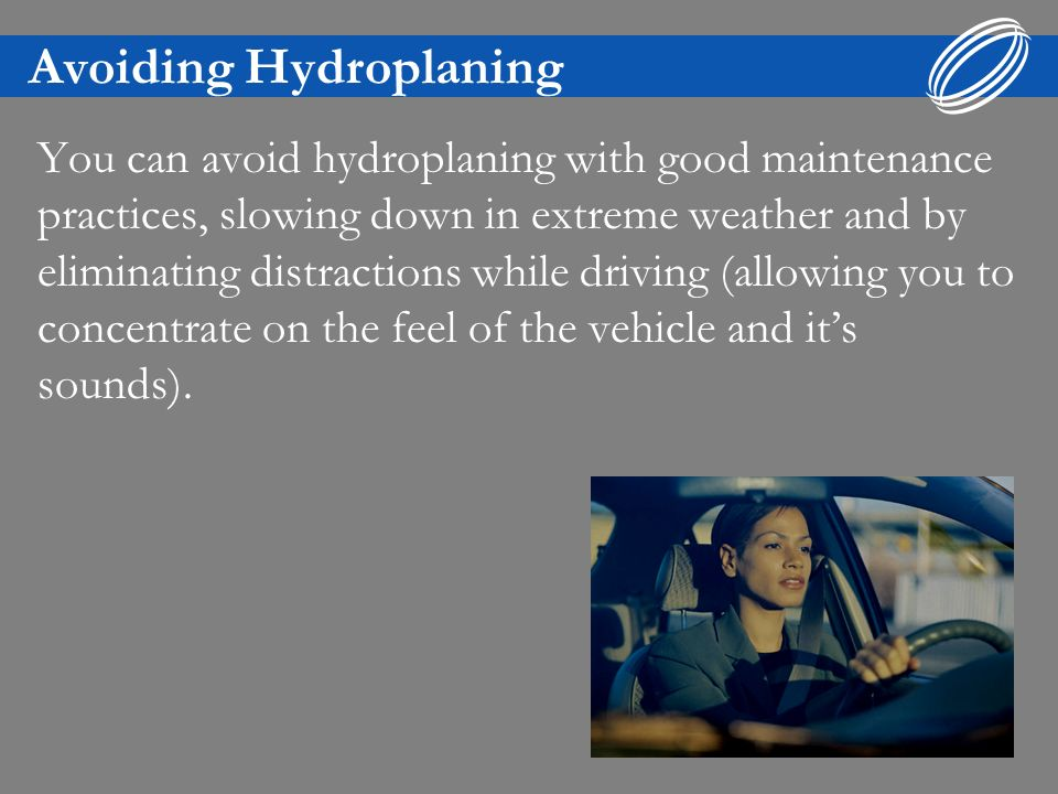 Avoiding Hydroplaning You can avoid hydroplaning with good maintenance practices, slowing down in extreme weather and by eliminating distractions while driving (allowing you to concentrate on the feel of the vehicle and its sounds).