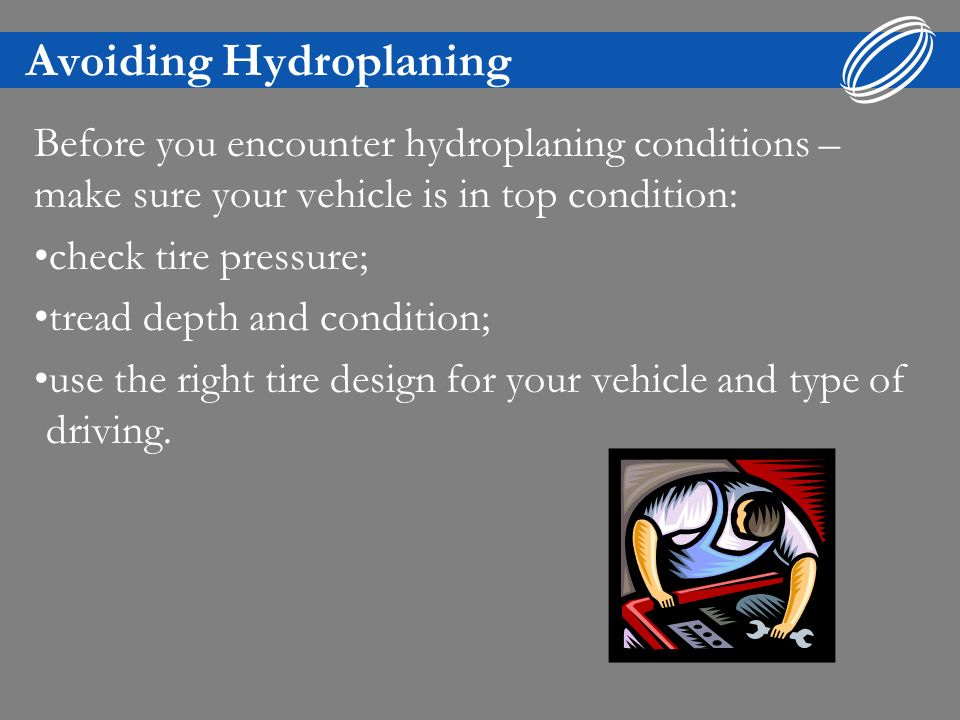 Avoiding Hydroplaning Before you encounter hydroplaning conditions – make sure your vehicle is in top condition: check tire pressure; tread depth and condition; use the right tire design for your vehicle and type of driving.