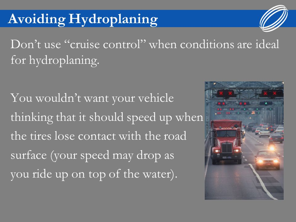 Avoiding Hydroplaning Dont use cruise control when conditions are ideal for hydroplaning. You wouldnt want your vehicle thinking that it should speed