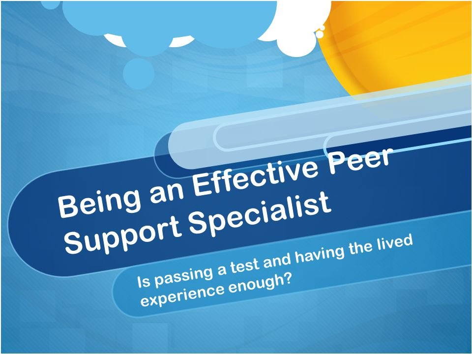Being an Effective Peer Support Specialist Is passing a test and having the lived experience enough?