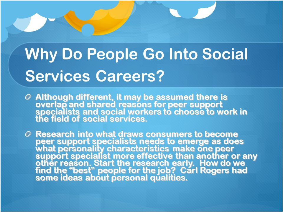 Why Do People Go Into Social Services Careers? Although different, it may be assumed there is overlap and shared reasons for peer support specialists