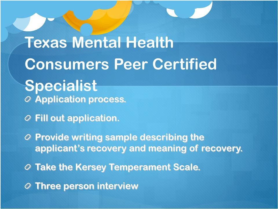 Texas Mental Health Consumers Peer Certified Specialist Application process. Fill out application. Provide writing sample describing the applicants re