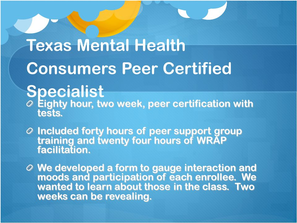 Texas Mental Health Consumers Peer Certified Specialist Eighty hour, two week, peer certification with tests. Included forty hours of peer support gro