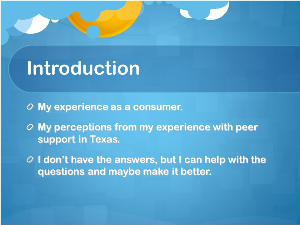 Introduction My experience as a consumer. My perceptions from my experience with peer support in Texas. I dont have the answers, but I can help with t