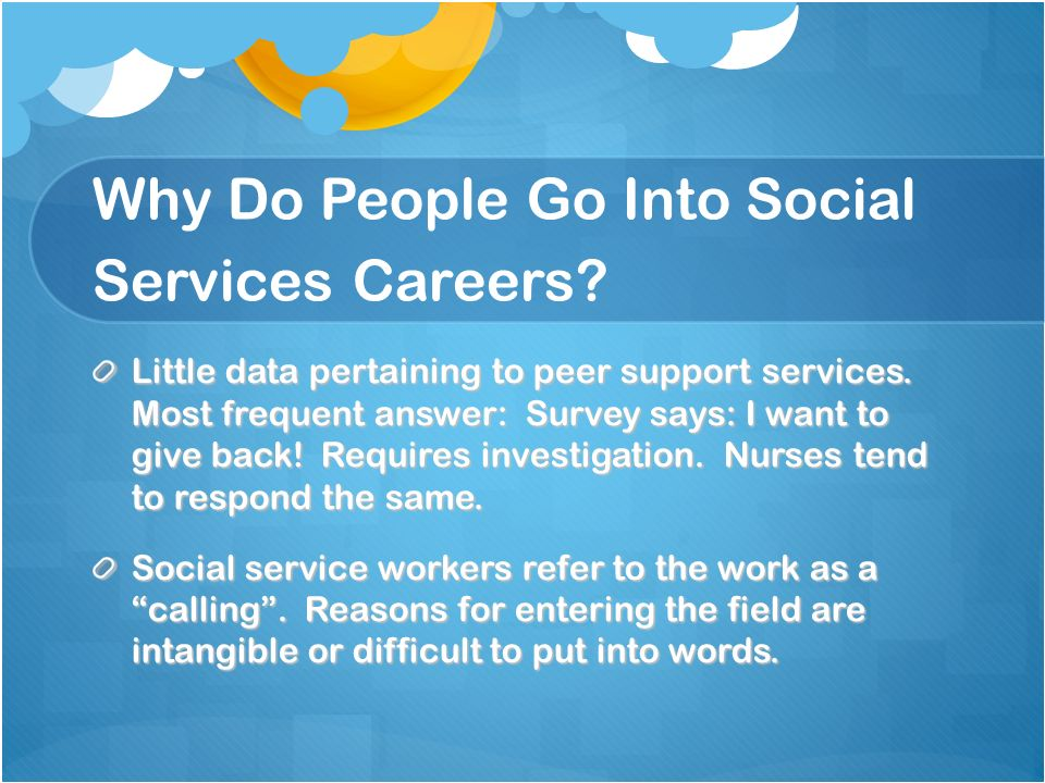 Why Do People Go Into Social Services Careers? Little data pertaining to peer support services. Most frequent answer: Survey says: I want to give back
