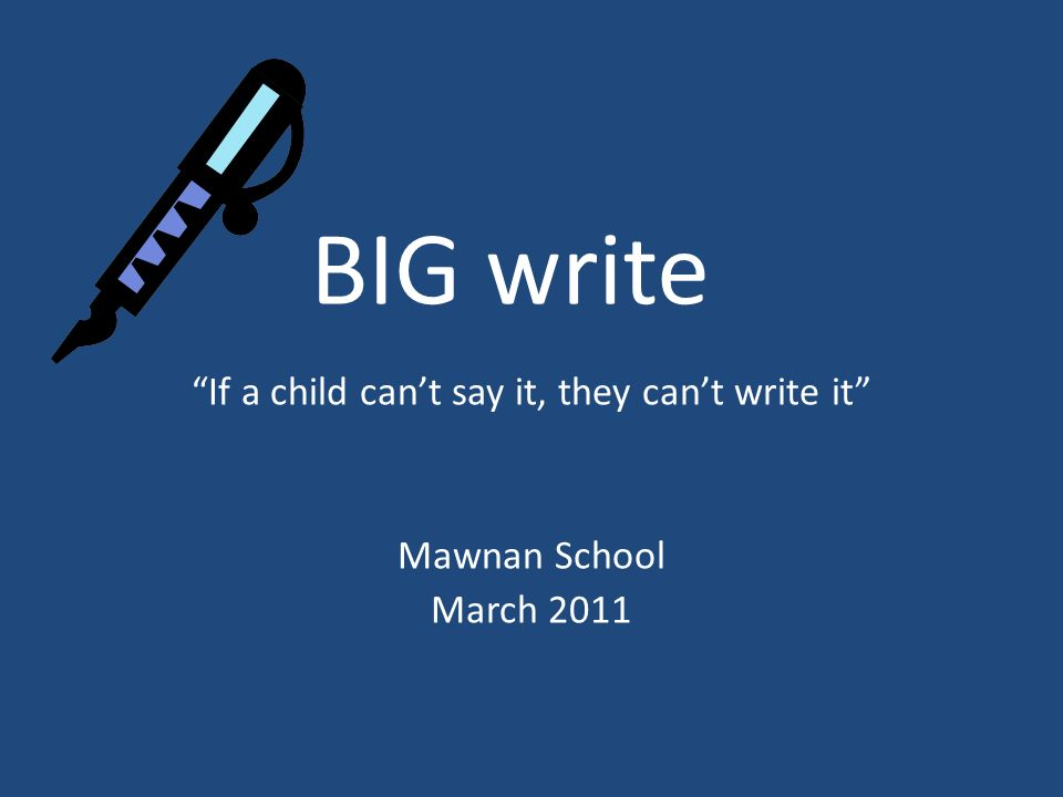 BIG write If a child cant say it, they cant write it Mawnan School March 2011