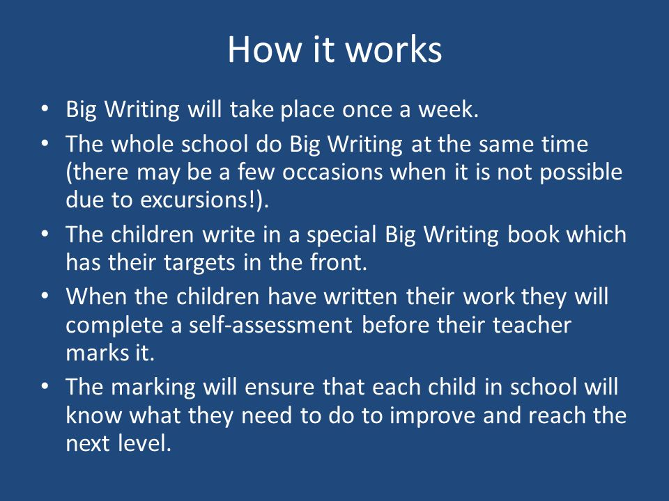 How it works Big Writing will take place once a week. The whole school do Big Writing at the same time (there may be a few occasions when it is not po