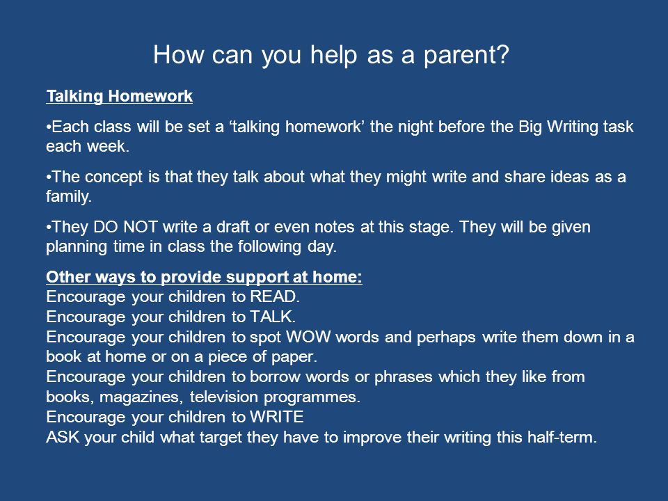 How can you help as a parent? Talking Homework Each class will be set a talking homework the night before the Big Writing task each week. The concept