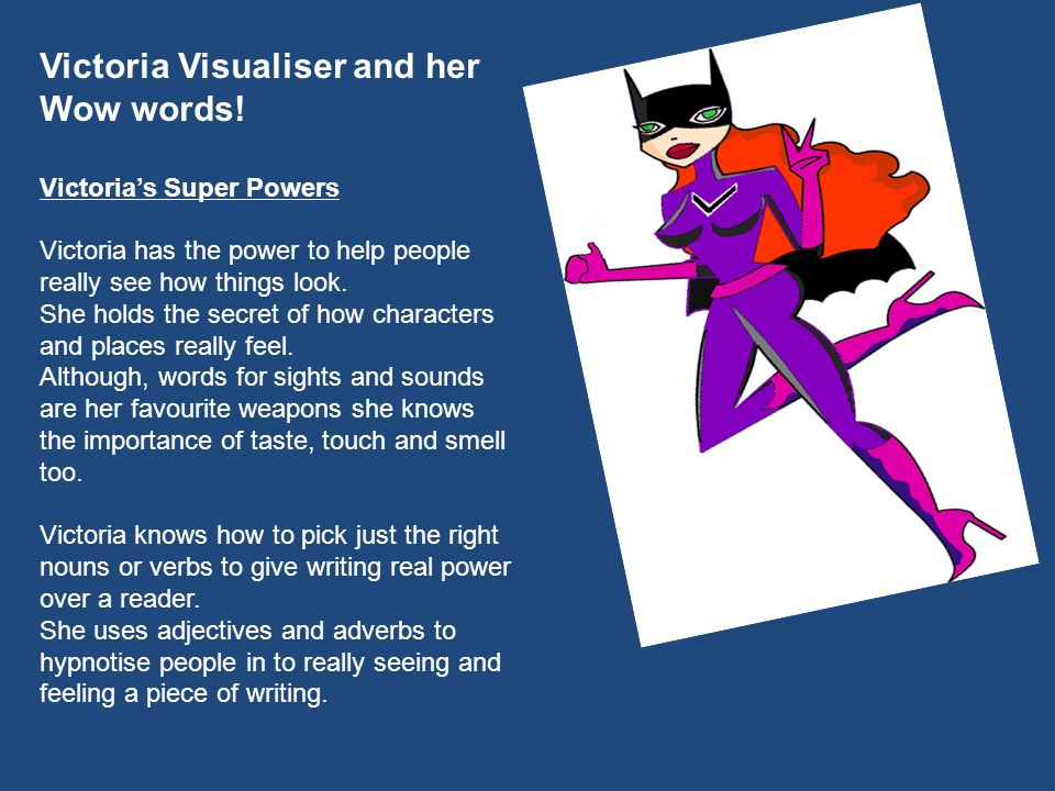 Victoria Visualiser and her Wow words! Victorias Super Powers Victoria has the power to help people really see how things look. She holds the secret o