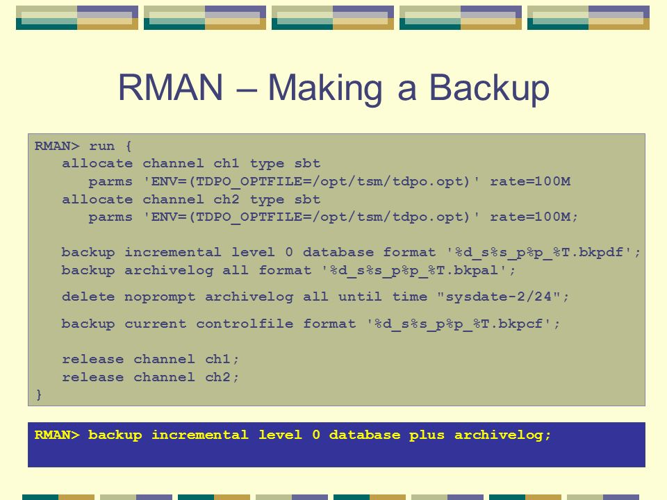RMAN – Making a Backup RMAN> run { allocate channel ch1 type sbt parms 'ENV=(TDPO_OPTFILE=/opt/tsm/tdpo.opt)' rate=100M allocate channel ch2 type sbt