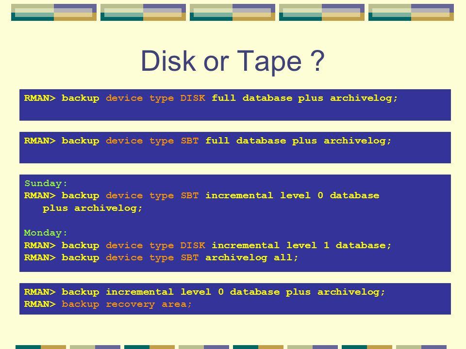 Disk or Tape ? RMAN> backup device type DISK full database plus archivelog; RMAN> backup device type SBT full database plus archivelog; Sunday: RMAN>
