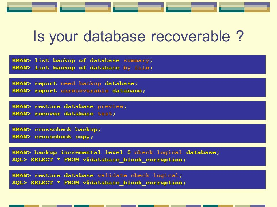 Is your database recoverable ? RMAN> report need backup database; RMAN> report unrecoverable database; RMAN> restore database preview; RMAN> recover d
