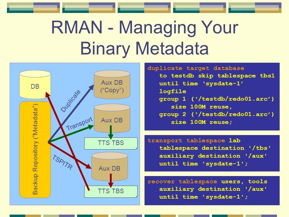 RMAN - Managing Your Binary Metadata duplicate target database to testdb skip tablespace tbs1 until time sysdate-1 logfile group 1 (/testdb/redo01.arc