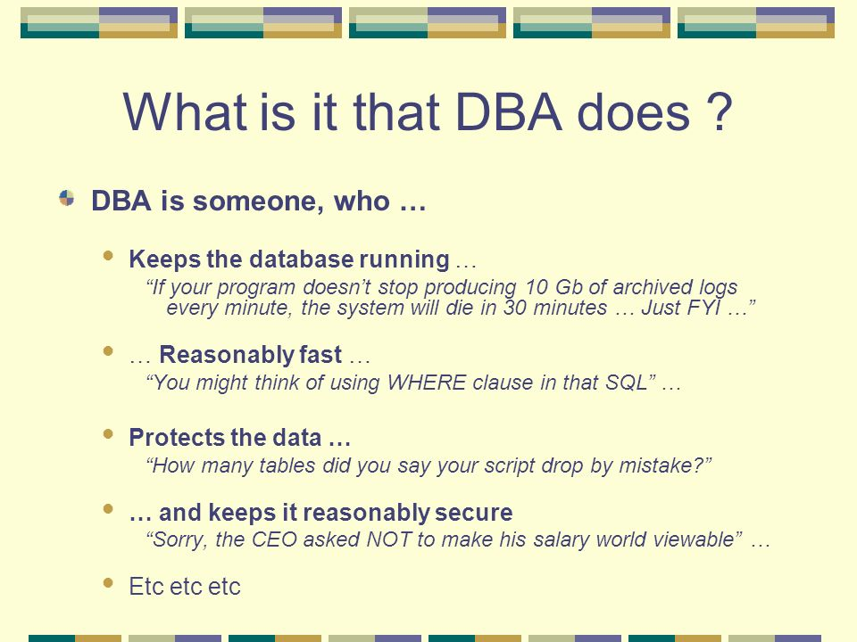 What is it that DBA does ? DBA is someone, who … Keeps the database running … If your program doesnt stop producing 10 Gb of archived logs every minut