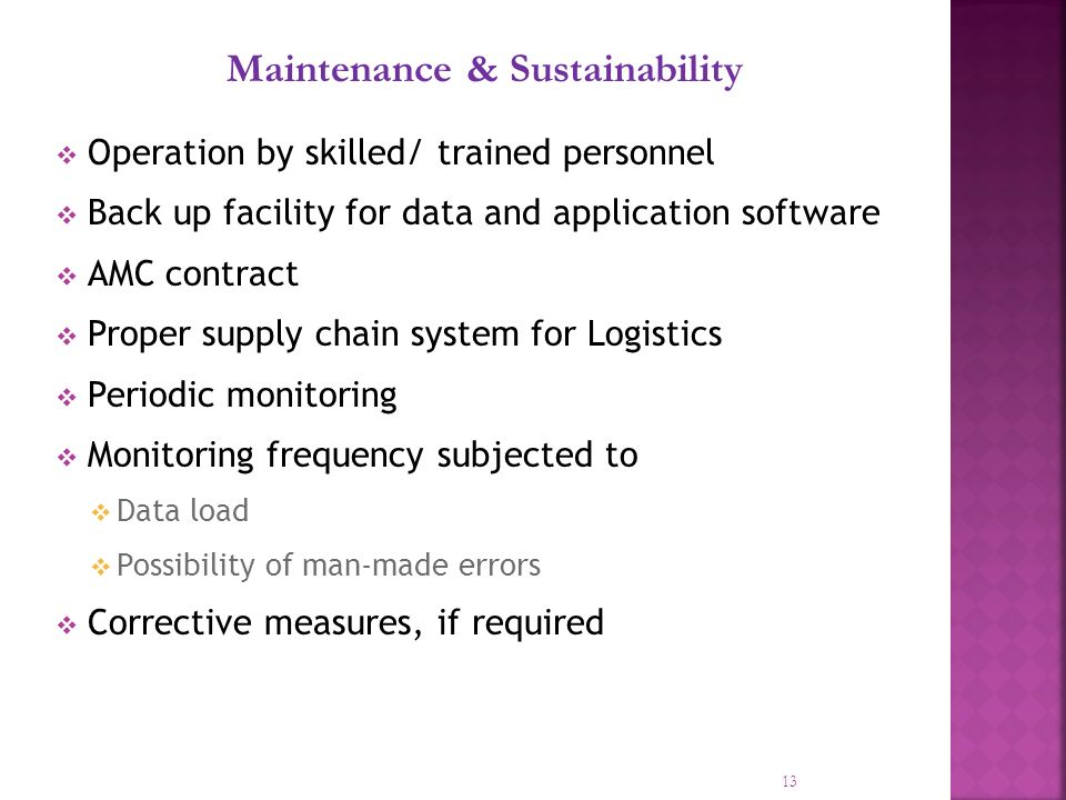 13 Maintenance & Sustainability Operation by skilled/ trained personnel Back up facility for data and application software AMC contract Proper supply chain system for Logistics Periodic monitoring Monitoring frequency subjected to Data load Possibility of man-made errors Corrective measures, if required