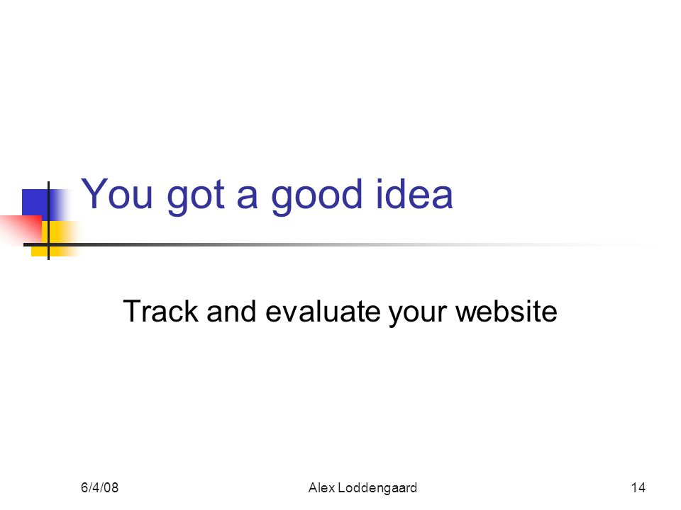 6/4/08Alex Loddengaard14 You got a good idea Track and evaluate your website