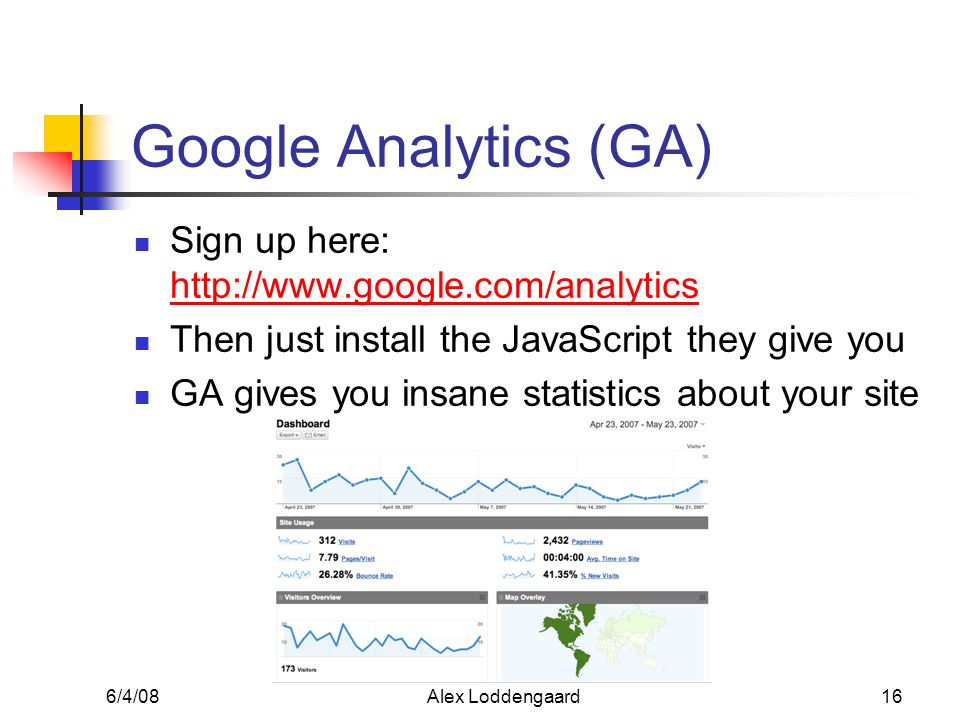 6/4/08Alex Loddengaard16 Google Analytics (GA) Sign up here: http://www.google.com/analytics http://www.google.com/analytics Then just install the JavaScript they give you GA gives you insane statistics about your site