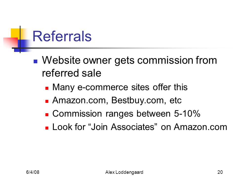 6/4/08Alex Loddengaard20 Referrals Website owner gets commission from referred sale Many e-commerce sites offer this Amazon.com, Bestbuy.com, etc Comm
