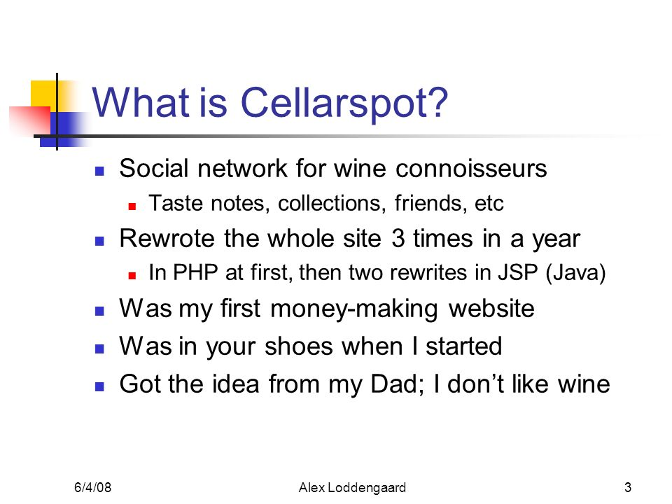 6/4/08Alex Loddengaard3 What is Cellarspot? Social network for wine connoisseurs Taste notes, collections, friends, etc Rewrote the whole site 3 times