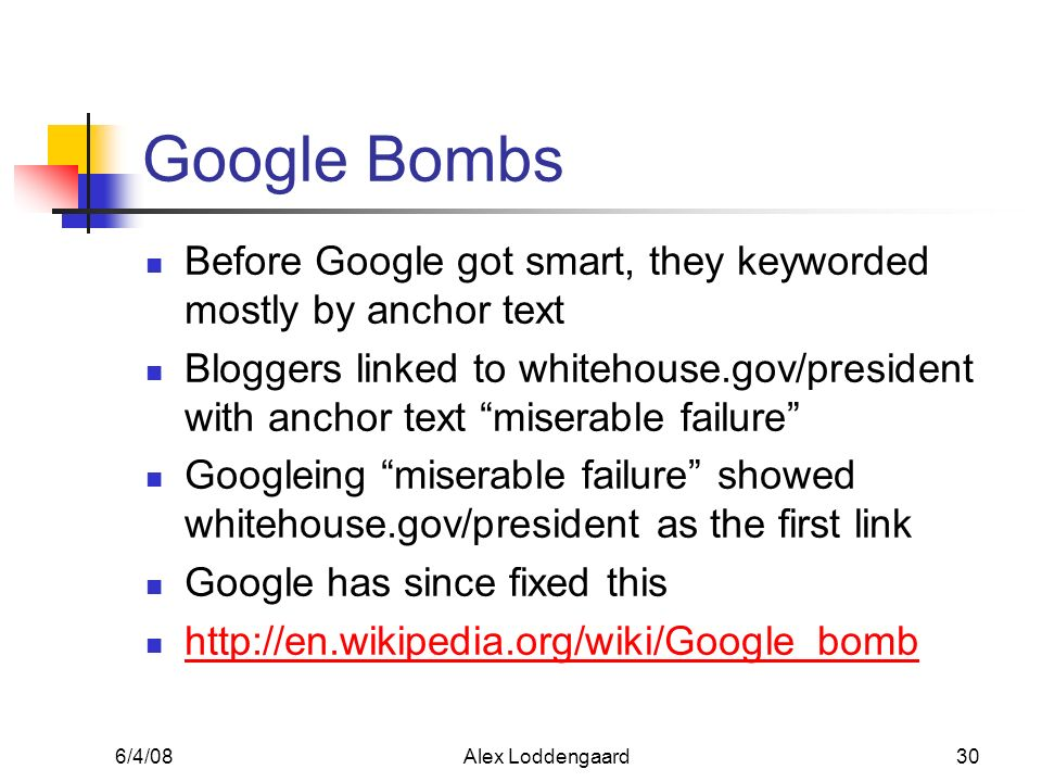 6/4/08Alex Loddengaard30 Google Bombs Before Google got smart, they keyworded mostly by anchor text Bloggers linked to whitehouse.gov/president with a