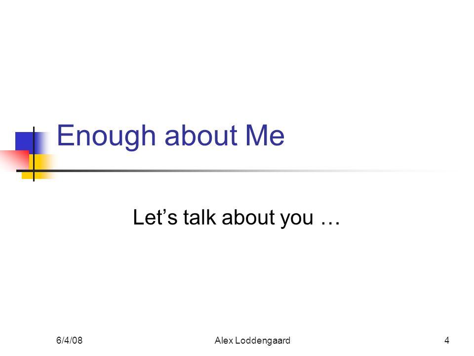 6/4/08Alex Loddengaard4 Enough about Me Lets talk about you …