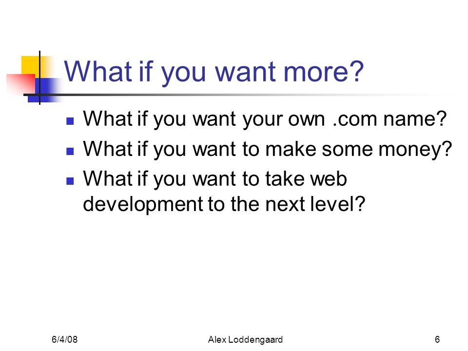 6/4/08Alex Loddengaard6 What if you want more? What if you want your own.com name? What if you want to make some money? What if you want to take web d
