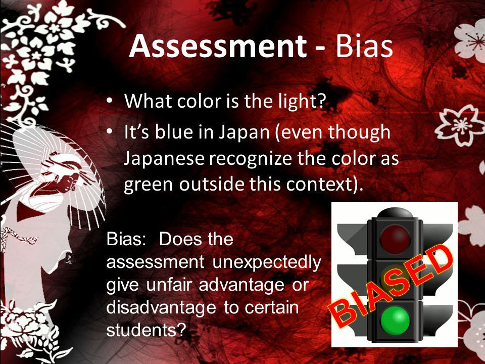 Assessment - Bias What color is the light? Its blue in Japan (even though Japanese recognize the color as green outside this context). Bias: Does the