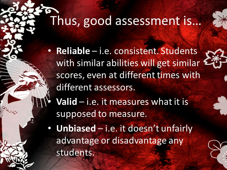 Thus, good assessment is… Reliable – i.e. consistent. Students with similar abilities will get similar scores, even at different times with different