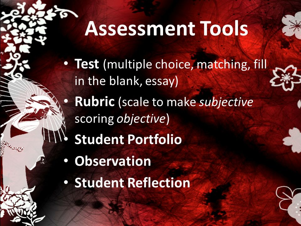 Assessment Tools Test (multiple choice, matching, fill in the blank, essay) Rubric (scale to make subjective scoring objective) Student Portfolio Obse