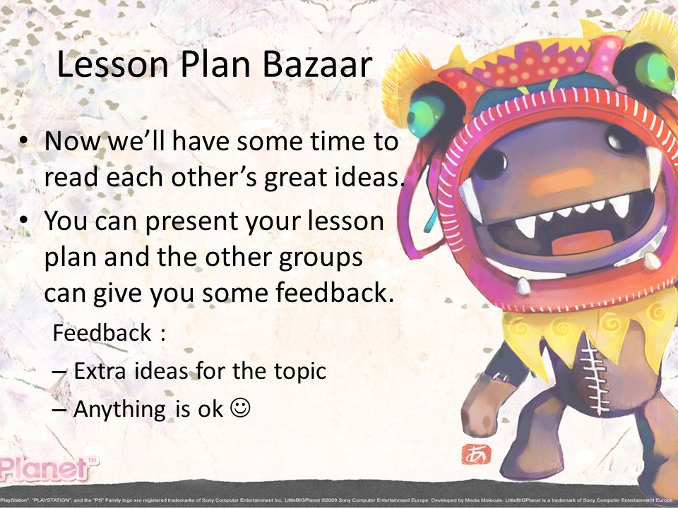Lesson Plan Bazaar Now well have some time to read each others great ideas. You can present your lesson plan and the other groups can give you some fe