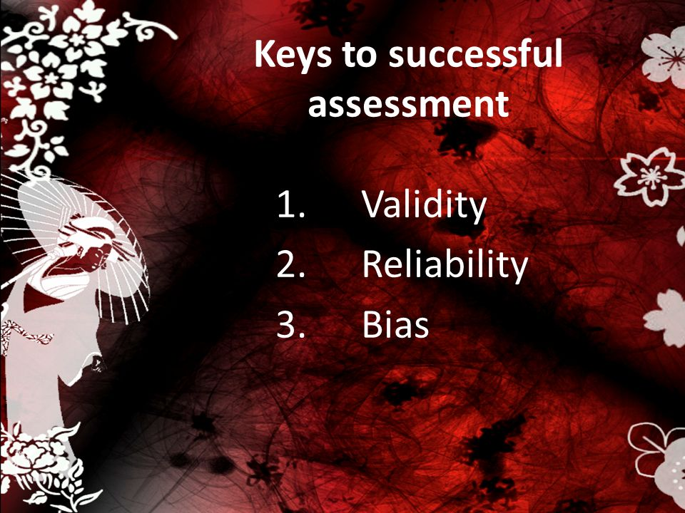 Keys to successful assessment 1.Validity 2.Reliability 3.Bias