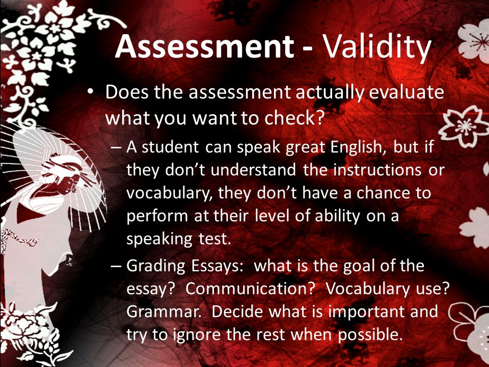 Assessment - Validity Does the assessment actually evaluate what you want to check? – A student can speak great English, but if they dont understand t