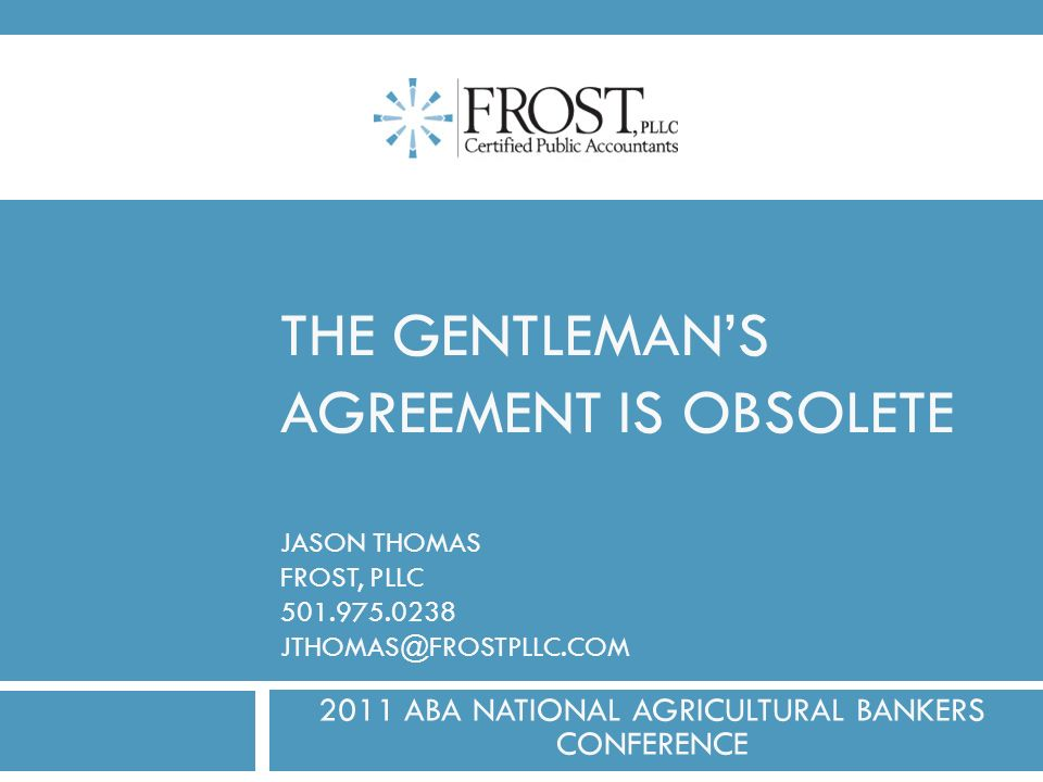 THE GENTLEMANS AGREEMENT IS OBSOLETE JASON THOMAS FROST, PLLC 501.975.0238 JTHOMAS@FROSTPLLC.COM 2011 ABA NATIONAL AGRICULTURAL BANKERS CONFERENCE