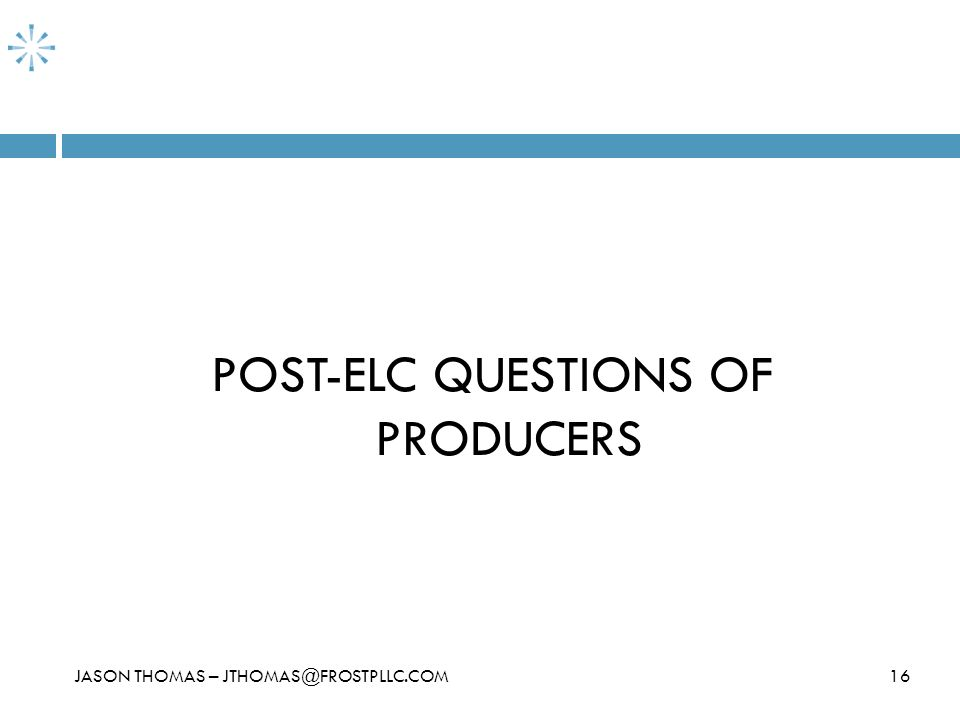 16JASON THOMAS – JTHOMAS@FROSTPLLC.COM POST-ELC QUESTIONS OF PRODUCERS