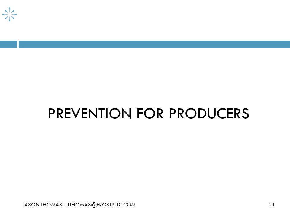 21 PREVENTION FOR PRODUCERS JASON THOMAS – JTHOMAS@FROSTPLLC.COM
