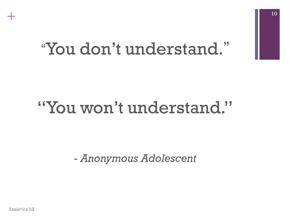+ You dont understand. You wont understand. - Anonymous Adolescent Lunievicz/MI/ 10